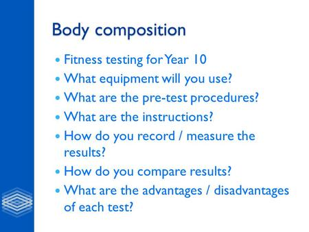 Body composition Fitness testing for Year 10 What equipment will you use? What are the pre-test procedures? What are the instructions? How do you record.