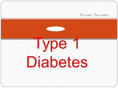 No cure. No cause. Type 1 Diabetes. What is type 1 diabetes? Type 1 diabetes can occur at any age. However, it is most often diagnosed in children, adolescents,