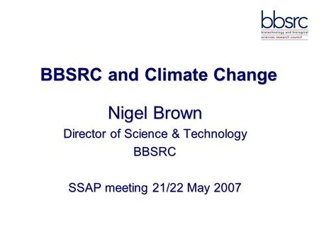 BBSRC and Climate Change Nigel Brown Director of Science & Technology BBSRC SSAP meeting 21/22 May 2007.