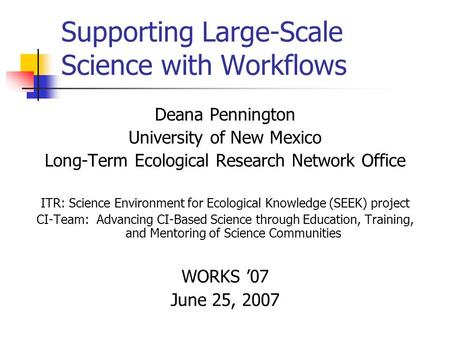 Supporting Large-Scale Science with Workflows Deana Pennington University of New Mexico Long-Term Ecological Research Network Office ITR: Science Environment.