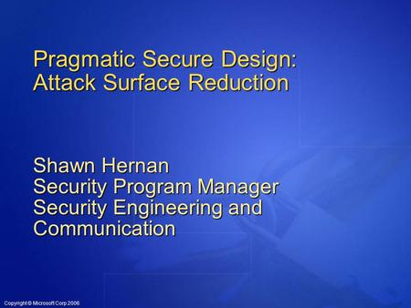 Copyright © Microsoft Corp 2006 Pragmatic Secure Design: Attack Surface Reduction Shawn Hernan Security Program Manager Security Engineering and Communication.