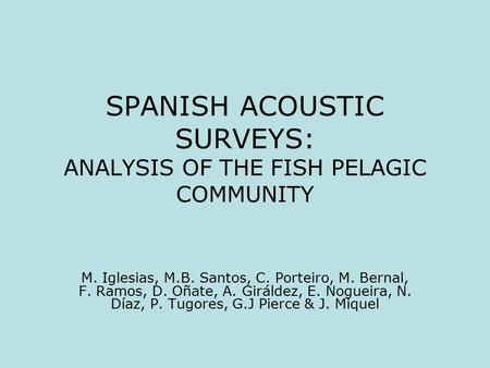 SPANISH ACOUSTIC SURVEYS: ANALYSIS OF THE FISH PELAGIC COMMUNITY M. Iglesias, M.B. Santos, C. Porteiro, M. Bernal, F. Ramos, D. Oñate, A. Giráldez, E.