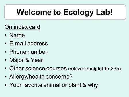 Welcome to <strong>Ecology</strong> Lab! On index card Name E-mail address Phone number Major & Year Other science courses (relevant/helpful to 335) Allergy/health concerns?
