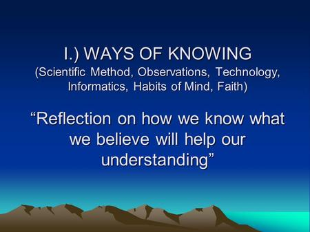 "I.) WAYS OF KNOWING (Scientific Method, Observations, Technology, Informatics, Habits of Mind, Faith) ""Reflection on how we know what we believe will help."