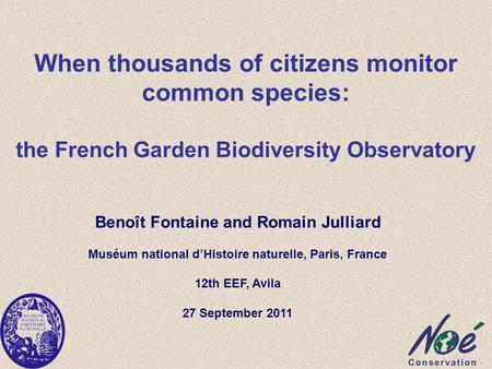 When thousands of citizens monitor common species: the French Garden Biodiversity Observatory Benoît Fontaine and Romain Julliard Muséum national d'Histoire.