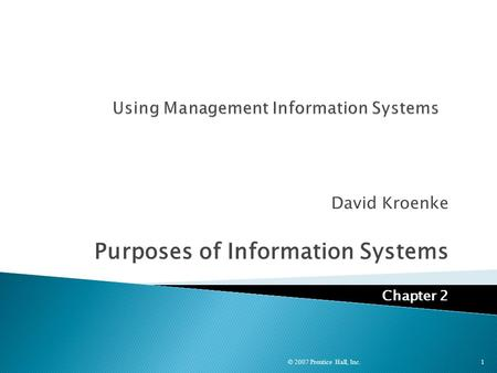 David Kroenke Purposes of Information Systems Chapter 2 © 2007 Prentice Hall, Inc. 1.
