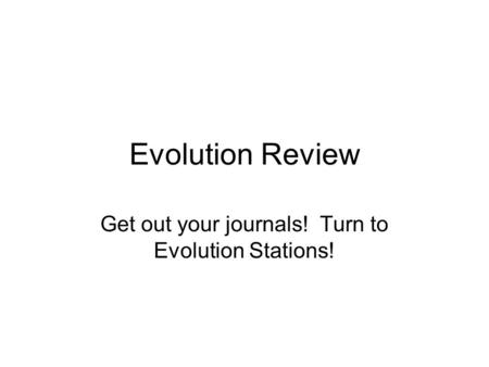 Evolution Review Get out your journals! Turn to Evolution Stations!