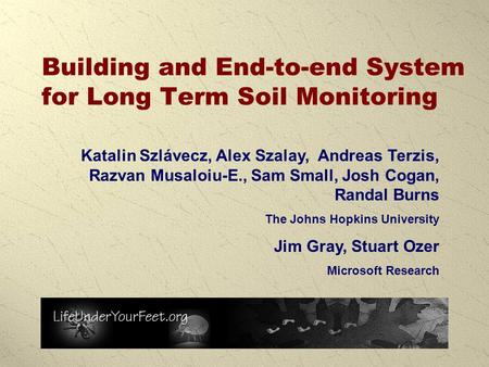 Building and End-to-end System for Long Term Soil Monitoring Katalin Szlávecz, Alex Szalay, Andreas Terzis, Razvan Musaloiu-E., Sam Small, Josh Cogan,