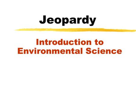 Jeopardy Introduction to Environmental Science JEOPARDY Scientific Method Making Decisions Env. Science Human Activities Wild Card 100 200 300 400 500.
