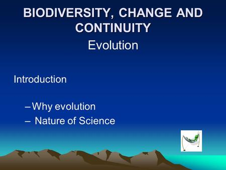 BIODIVERSITY, CHANGE AND CONTINUITY Evolution Introduction –Why evolution – Nature of Science.