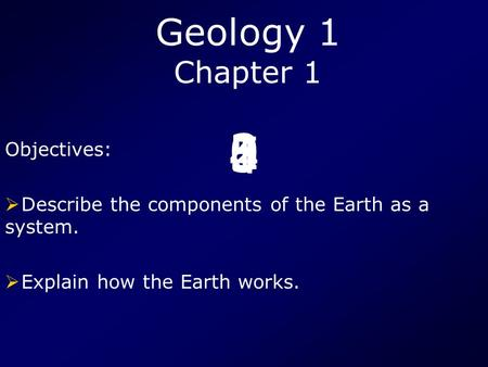 5 4 3210 Geology 1 Chapter 1 Objectives:  Describe the components of the Earth as a system.  Explain how the Earth works.