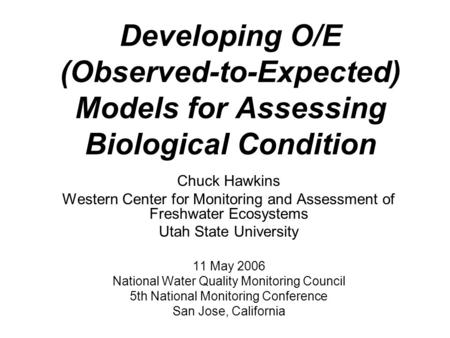 Developing O/E (Observed-to-Expected) Models for Assessing Biological Condition Chuck Hawkins Western Center for Monitoring and Assessment of Freshwater.