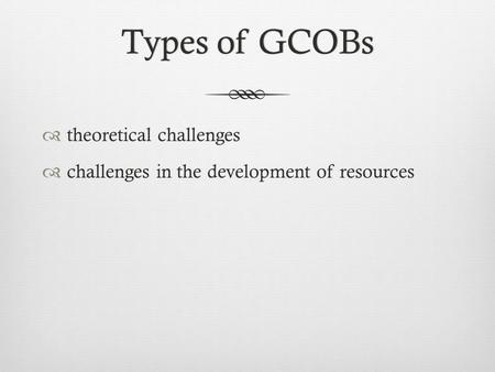 Types of GCOBsTypes of GCOBs  theoretical challenges  challenges in the development of resources.
