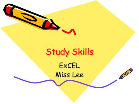 Study Skills ExCEL Miss Lee. Preparing to Study A good study place Is my study place available to me whenever I need it? Your study place does you little.