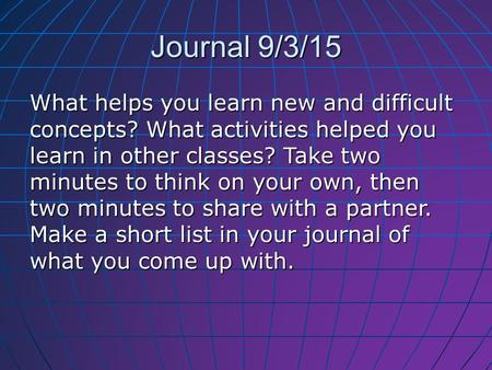 Journal 9/3/15 What helps you learn new and difficult concepts? What activities helped you learn in other classes? Take two minutes to think on your own,