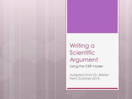 Writing a Scientific Argument Using the CER Model Adapted from Dr. Kristen Trent Summer 2014.