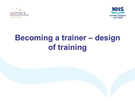 Becoming a trainer – design of training. Aims and objectives Aim: to explore the design stage of the training cycle By the end of this workshop, you should.