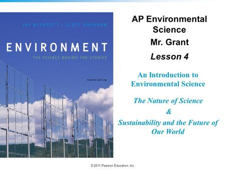 © 2011 Pearson Education, Inc. An Introduction to Environmental Science The Nature of Science & Sustainability and the Future of Our World AP Environmental.