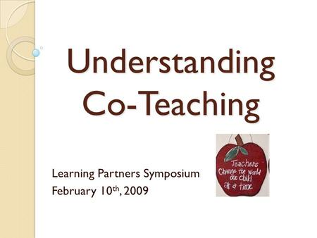 Understanding Co-Teaching Learning Partners Symposium February 10 th, 2009.