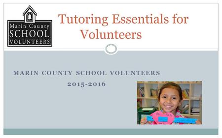 MARIN COUNTY SCHOOL VOLUNTEERS 2015-2016 Tutoring Essentials for Volunteers.