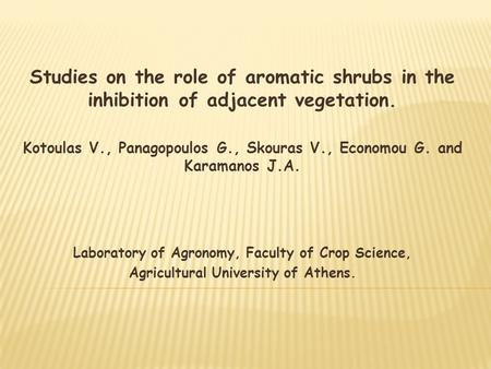 Studies on the role of aromatic shrubs in the inhibition of adjacent vegetation. Kotoulas V., Panagopoulos G., Skouras V., Economou G. and Karamanos J.A.