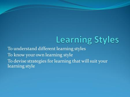 To understand different learning styles To know your own learning style To devise strategies for learning that will suit your learning style.