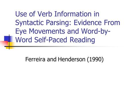 Use of Verb Information in Syntactic Parsing: Evidence From Eye Movements and Word-by- Word Self-Paced Reading Ferreira and Henderson (1990)