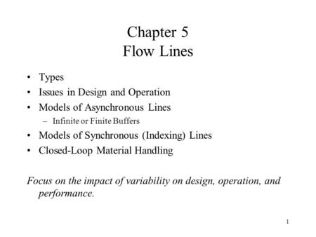 1 Chapter 5 Flow Lines Types Issues in Design and Operation Models of Asynchronous Lines –Infinite or Finite Buffers Models of Synchronous (Indexing) Lines.