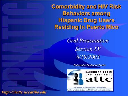 Universidad Central del Caribe  Comorbidity and HIV Risk Behaviors among Hispanic Drug Users Residing in Puerto Rico Oral Presentation.