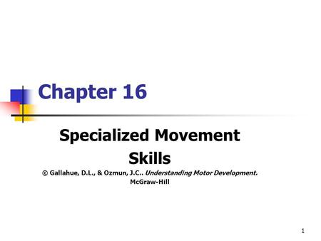 1 Chapter 16 Specialized Movement Skills © Gallahue, D.L., & Ozmun, J.C.. Understanding Motor Development. McGraw-Hill.