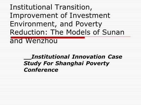Institutional Transition, Improvement of Investment Environment, and Poverty Reduction: The Models of Sunan and Wenzhou __Institutional Innovation Case.
