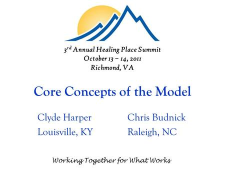 Core Concepts of the Model Clyde HarperChris Budnick Louisville, KYRaleigh, NC Working Together for What Works 3 rd Annual Healing Place Summit October.