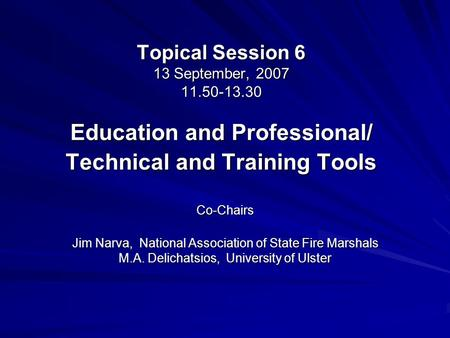 Topical Session 6 13 September, 2007 11.50-13.30 Education and Professional/ Technical and Training Tools Co-Chairs Jim Narva, National Association of.