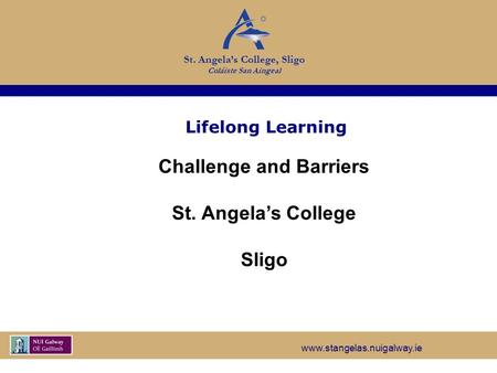 Www.stangelas.nuigalway.ie St. Angela's College, Sligo Coláiste San Aingeal Lifelong Learning Challenge and Barriers St. Angela's College Sligo.