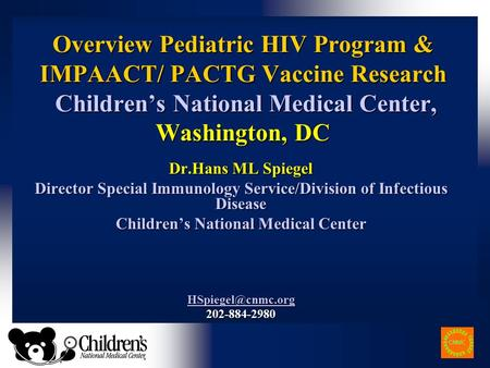 Overview Pediatric HIV Program & IMPAACT/ PACTG Vaccine Research Children's National Medical Center, Washington, DC Dr.Hans ML Spiegel Director Special.