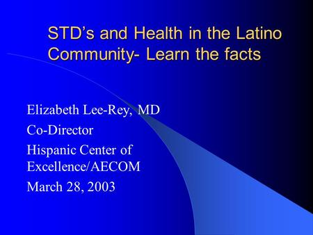 STD's and Health in the Latino Community- Learn the facts Elizabeth Lee-Rey, MD Co-Director Hispanic Center of Excellence/AECOM March 28, 2003.
