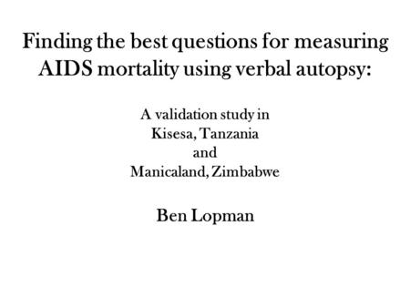 Finding the best questions for measuring AIDS mortality using verbal autopsy: A validation study in Kisesa, Tanzania and Manicaland, Zimbabwe Ben Lopman.