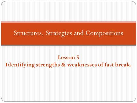 Structures, Strategies and Compositions Lesson 5 Identifying strengths & weaknesses of fast break.