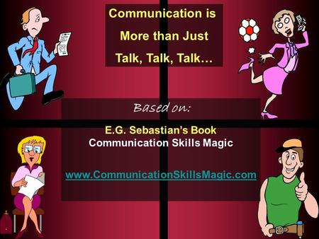Communication is More than Just Talk, Talk, Talk… Based on: E.G. Sebastian's Book Communication Skills Magic www.CommunicationSkillsMagic.com.