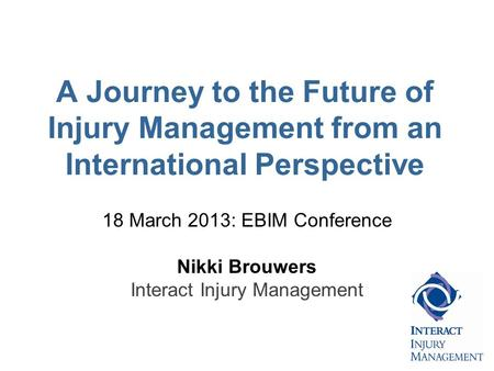 A Journey to the Future of Injury Management from an International Perspective 18 March 2013: EBIM Conference Nikki Brouwers Interact Injury Management.