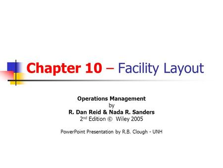 Chapter 10 – Facility Layout Operations Management by R. Dan Reid & Nada R. Sanders 2 nd Edition © Wiley 2005 PowerPoint Presentation by R.B. Clough -