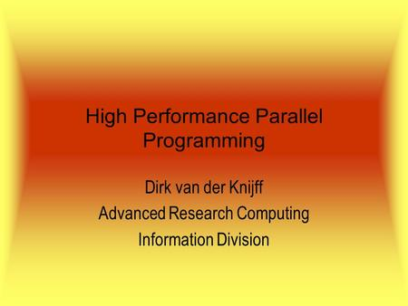 High Performance Parallel Programming Dirk van der Knijff Advanced Research Computing Information Division.