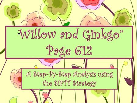 """ "" Willow and Ginkgo"" Page 612 A Step-By-Step Analysis using the SIFTT Strategy."