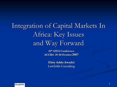 1 Integration of Capital Markets In Africa: Key Issues and Way Forward 11 th ASEA Conference ACCRA 29-30 October 2007 Elsie Addo Awadzi Lawfields Consulting.