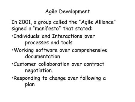 "Agile Development In 2001, a group called the ""Agile Alliance"" signed a ""manifesto"" that stated: Individuals and Interactions over processes and tools."