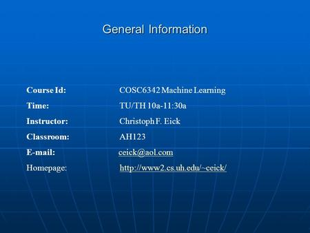 General Information Course Id: COSC6342 Machine Learning Time: TU/TH 10a-11:30a Instructor: Christoph F. Eick Classroom:AH123