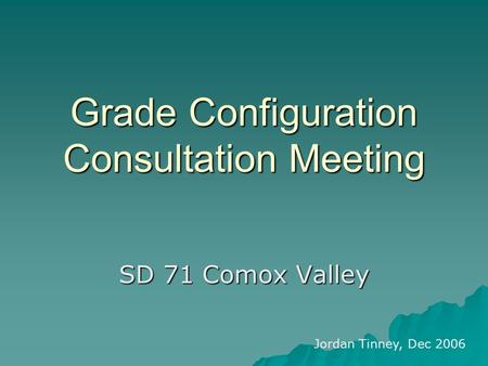 Grade Configuration Consultation Meeting SD 71 Comox Valley Jordan Tinney, Dec 2006.