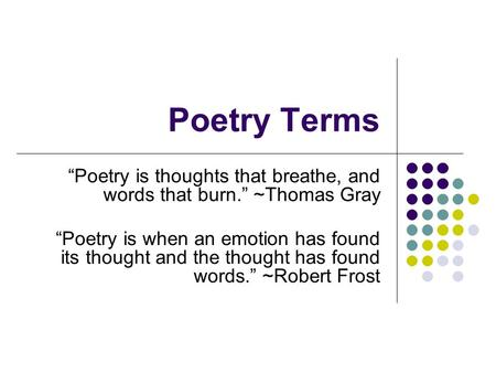 "Poetry Terms ""Poetry is thoughts that breathe, and words that burn."" ~Thomas Gray ""Poetry is when an emotion has found its thought and the thought."
