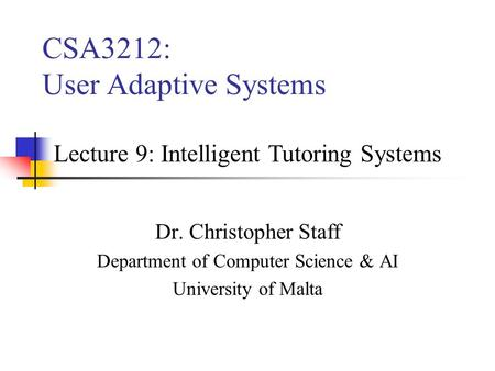 CSA3212: User Adaptive Systems Dr. Christopher Staff Department of Computer Science & AI University of Malta Lecture 9: Intelligent Tutoring Systems.
