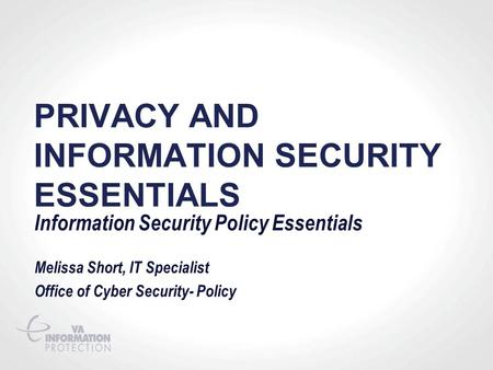 PRIVACY AND INFORMATION SECURITY ESSENTIALS Information Security Policy Essentials Melissa Short, IT Specialist Office of Cyber Security- Policy.